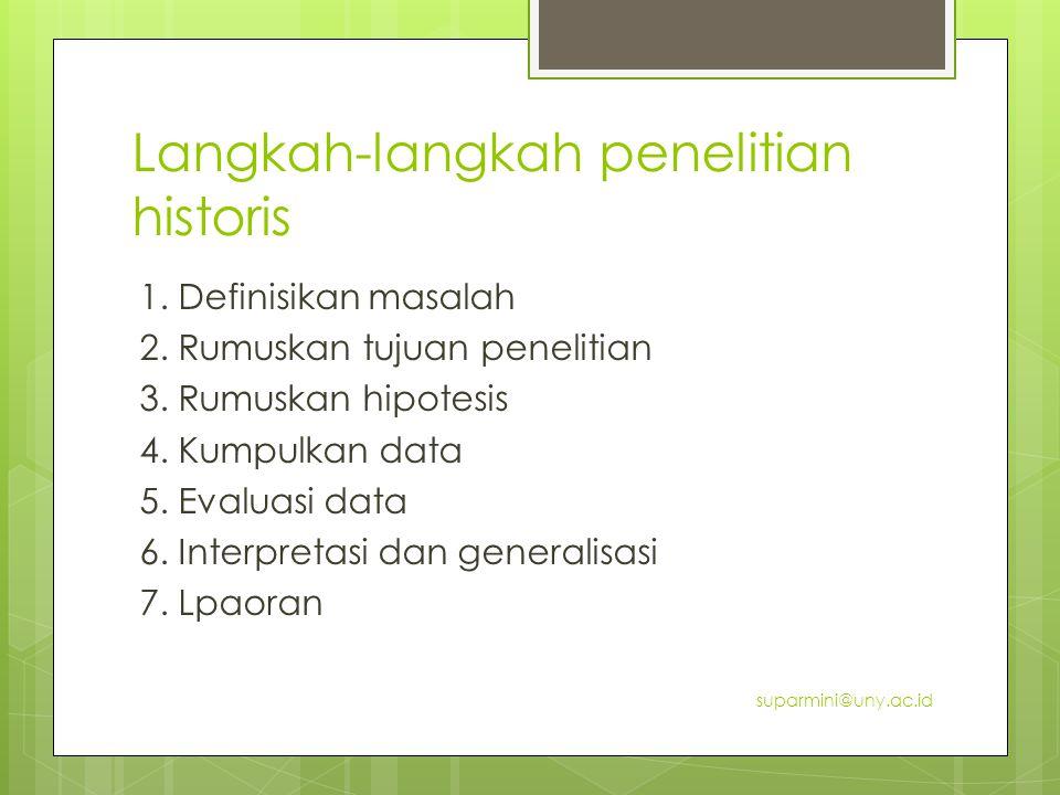 Langkah-langkah penelitian historis 1. Definisikan masalah 2. Rumuskan tujuan penelitian 3. Rumuskan hipotesis 4. Kumpulkan data 5. Evaluasi data 6. I
