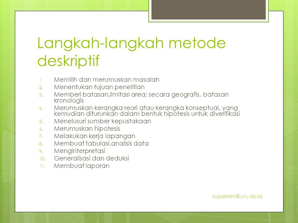 Langkah-langkah metode deskriptif 1. Memilih dan merumuskan masalah 2. Menentukan tujuan penelitian 3. Memberi batasan,limitasi area: secara geografis