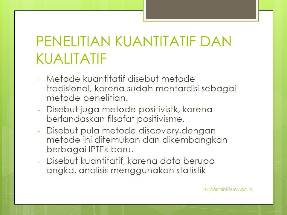 - Metode kuantitatif disebut metode tradisional, karena sudah mentardisi sebagai metode penelitian. - Disebut juga metode positivistk, karena berlanda
