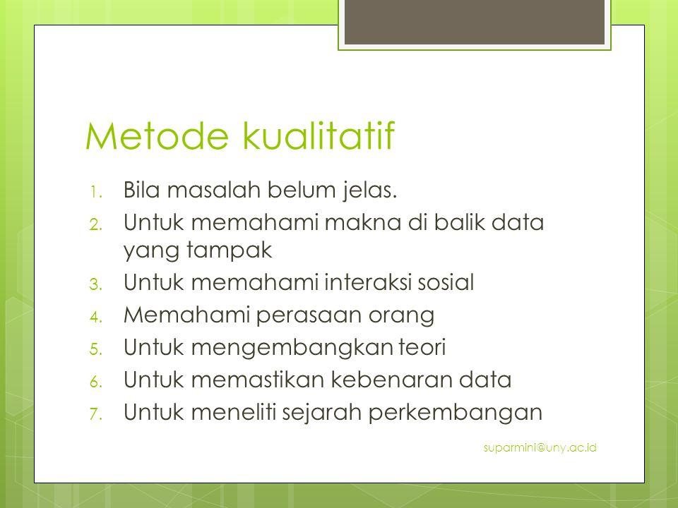 Metode kualitatif 1. Bila masalah belum jelas. 2. Untuk memahami makna di balik data yang tampak 3. Untuk memahami interaksi sosial 4. Memahami perasa