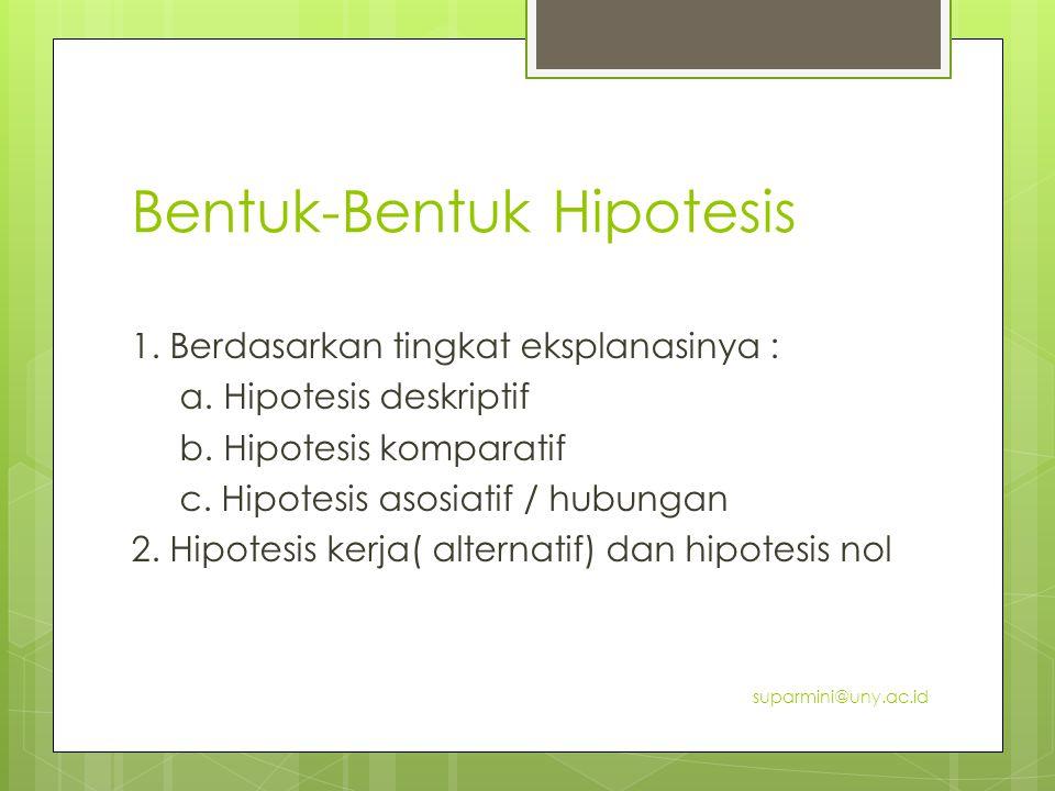 Bentuk-Bentuk Hipotesis 1. Berdasarkan tingkat eksplanasinya : a. Hipotesis deskriptif b. Hipotesis komparatif c. Hipotesis asosiatif / hubungan 2. Hi