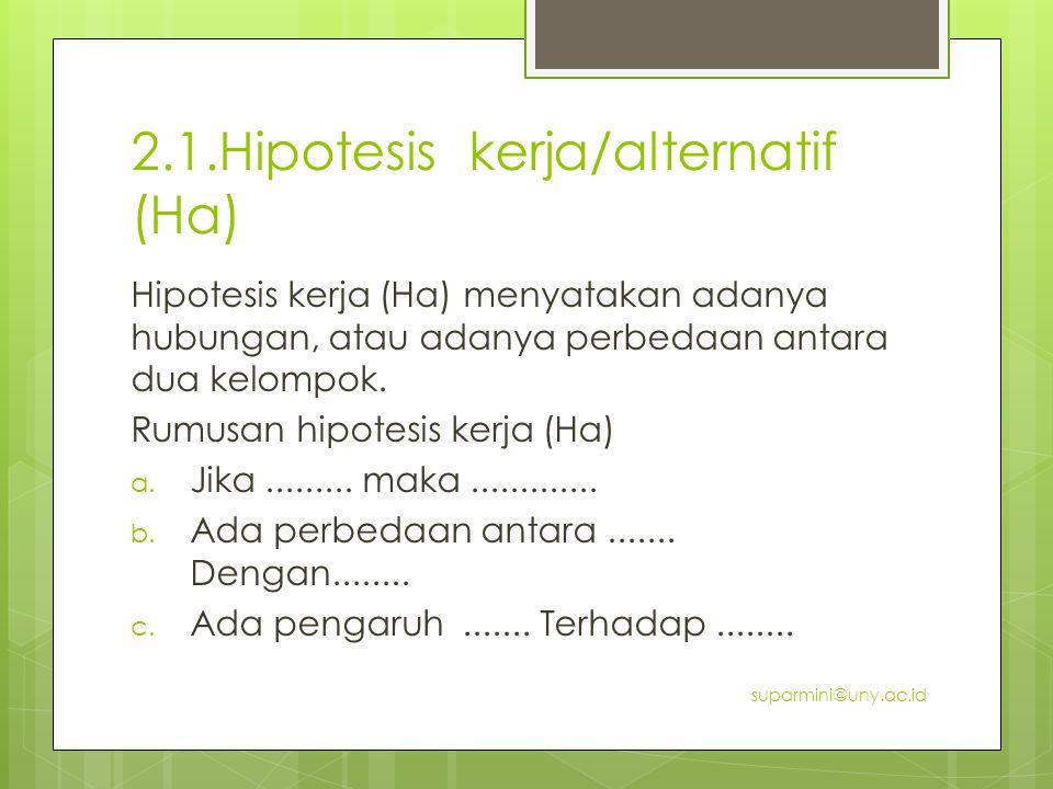 2.1.Hipotesis kerja/alternatif (Ha) Hipotesis kerja (Ha) menyatakan adanya hubungan, atau adanya perbedaan antara dua kelompok. Rumusan hipotesis kerj