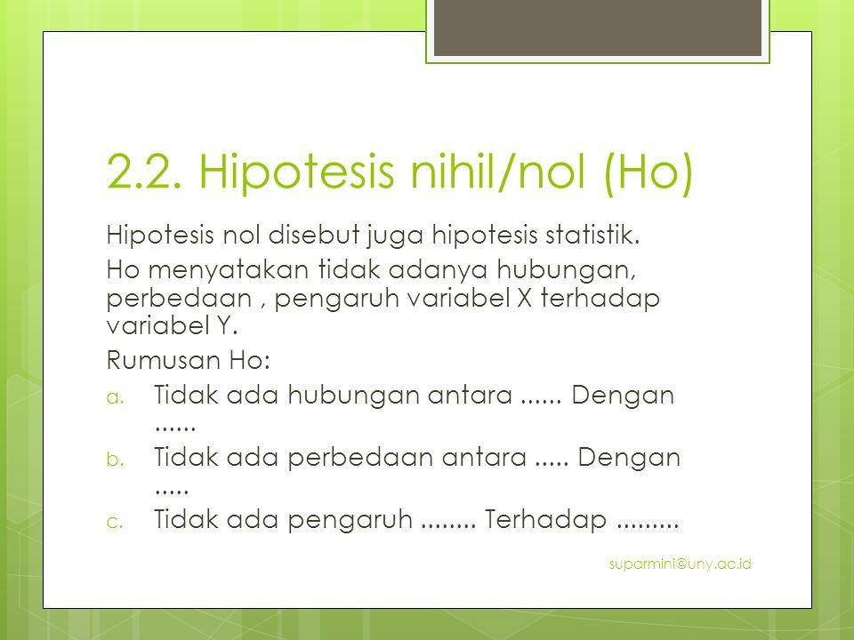 2.2. Hipotesis nihil/nol (Ho) Hipotesis nol disebut juga hipotesis statistik. Ho menyatakan tidak adanya hubungan, perbedaan, pengaruh variabel X terh