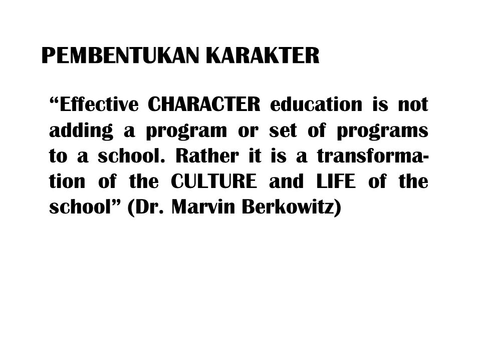 "PEMBENTUKAN KARAKTER ""Effective CHARACTER education is not adding a program or set of programs to a school. Rather it is a transforma- tion of the CUL"