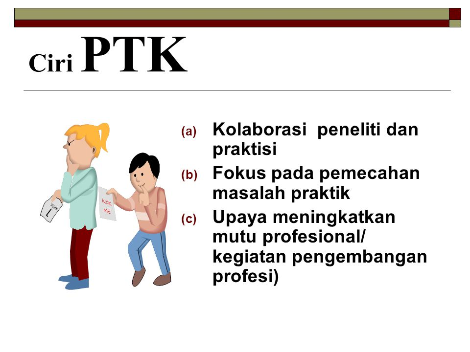 Ciri PTK (a) Kolaborasi peneliti dan praktisi (b) Fokus pada pemecahan masalah praktik (c) Upaya meningkatkan mutu profesional/ kegiatan pengembangan