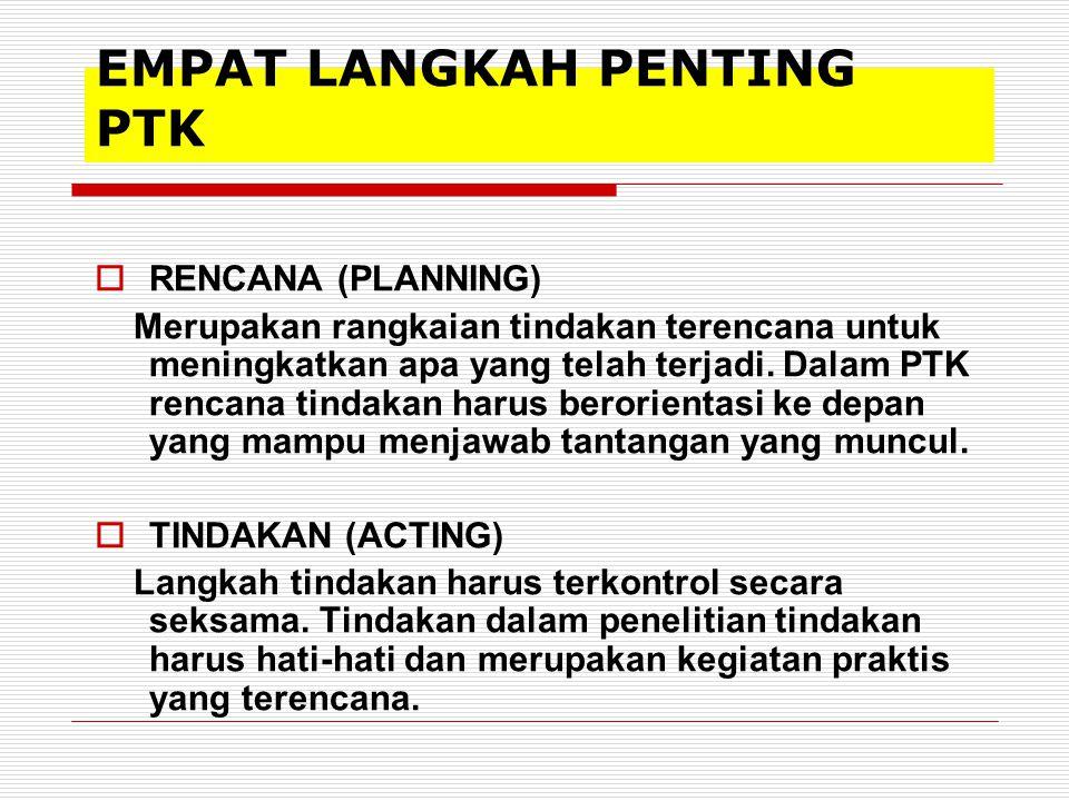 EMPAT LANGKAH PENTING PTK  RENCANA (PLANNING) Merupakan rangkaian tindakan terencana untuk meningkatkan apa yang telah terjadi. Dalam PTK rencana tin