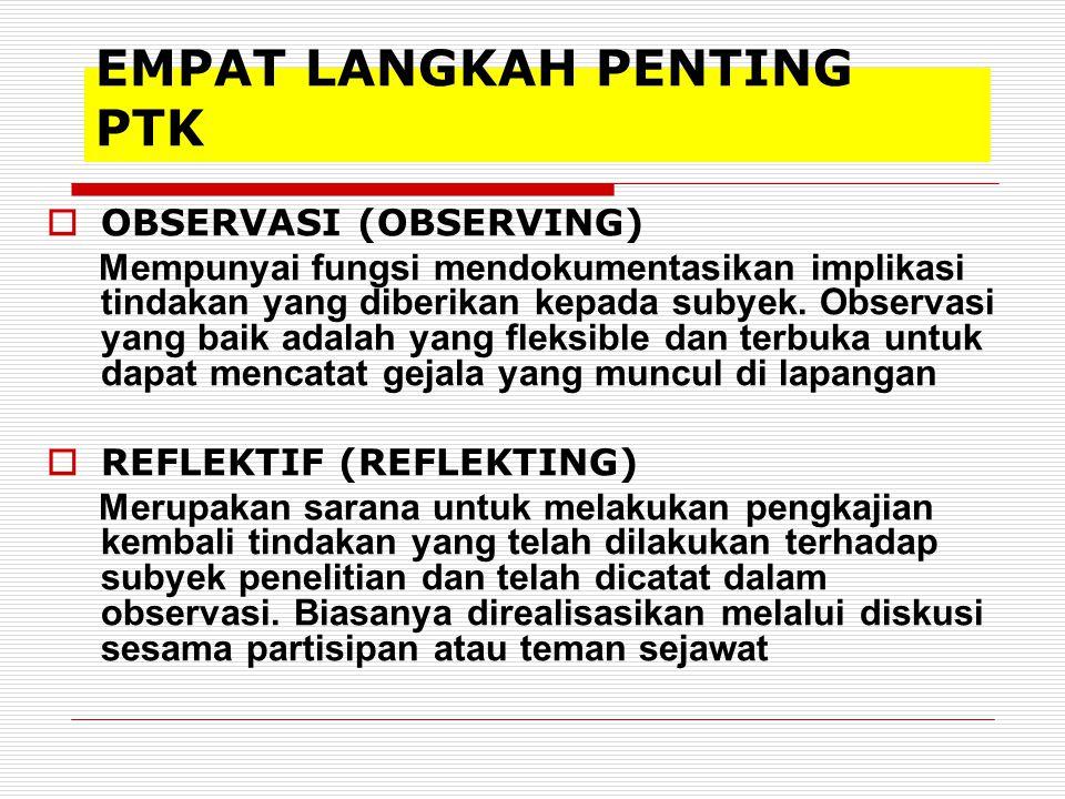 EMPAT LANGKAH PENTING PTK  OBSERVASI (OBSERVING) Mempunyai fungsi mendokumentasikan implikasi tindakan yang diberikan kepada subyek. Observasi yang b