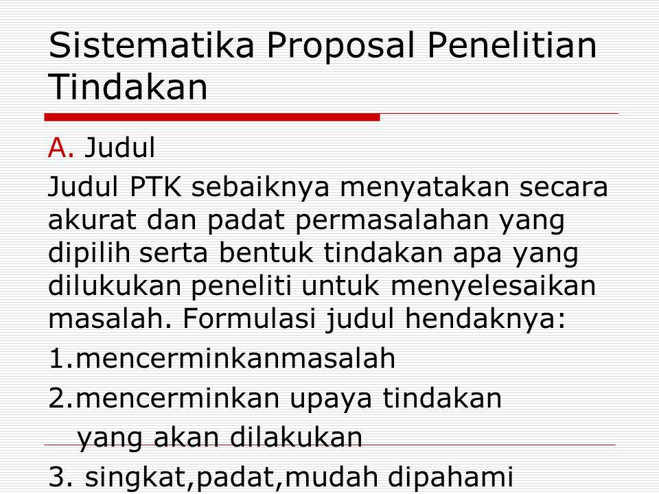 Sistematika Proposal Penelitian Tindakan A.Judul Judul PTK sebaiknya menyatakan secara akurat dan padat permasalahan yang dipilih serta bentuk tindaka