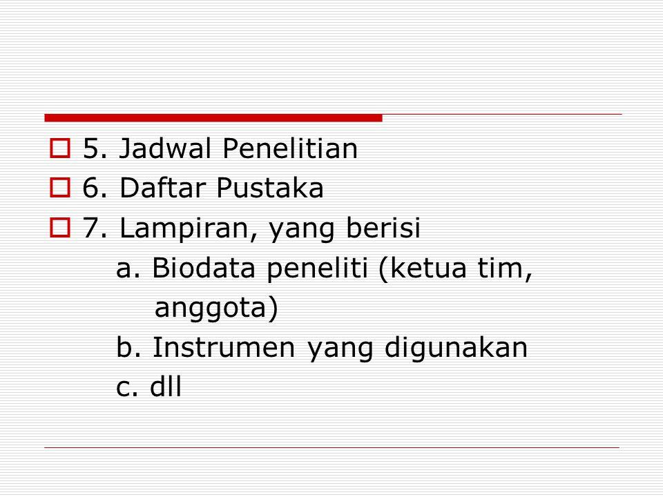  5. Jadwal Penelitian  6. Daftar Pustaka  7. Lampiran, yang berisi a. Biodata peneliti (ketua tim, anggota) b. Instrumen yang digunakan c. dll