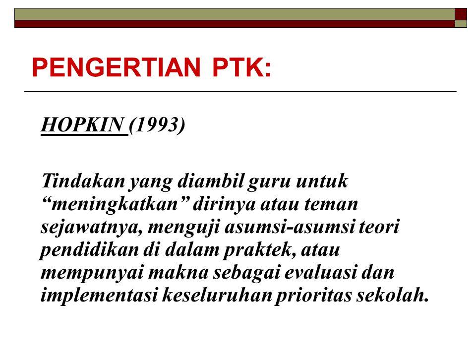 "PENGERTIAN PTK: HOPKIN (1993) Tindakan yang diambil guru untuk ""meningkatkan"" dirinya atau teman sejawatnya, menguji asumsi-asumsi teori pendidikan di"