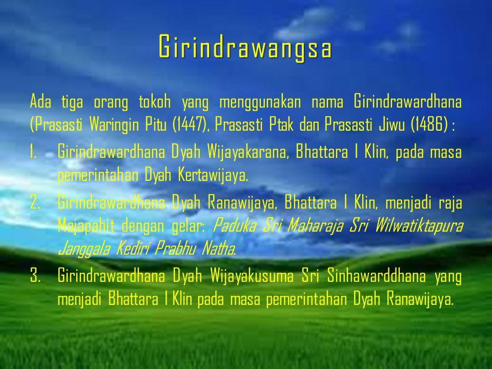 Girindrawangsa Ada tiga orang tokoh yang menggunakan nama Girindrawardhana (Prasasti Waringin Pitu (1447), Prasasti Ptak dan Prasasti Jiwu (1486) : 1.