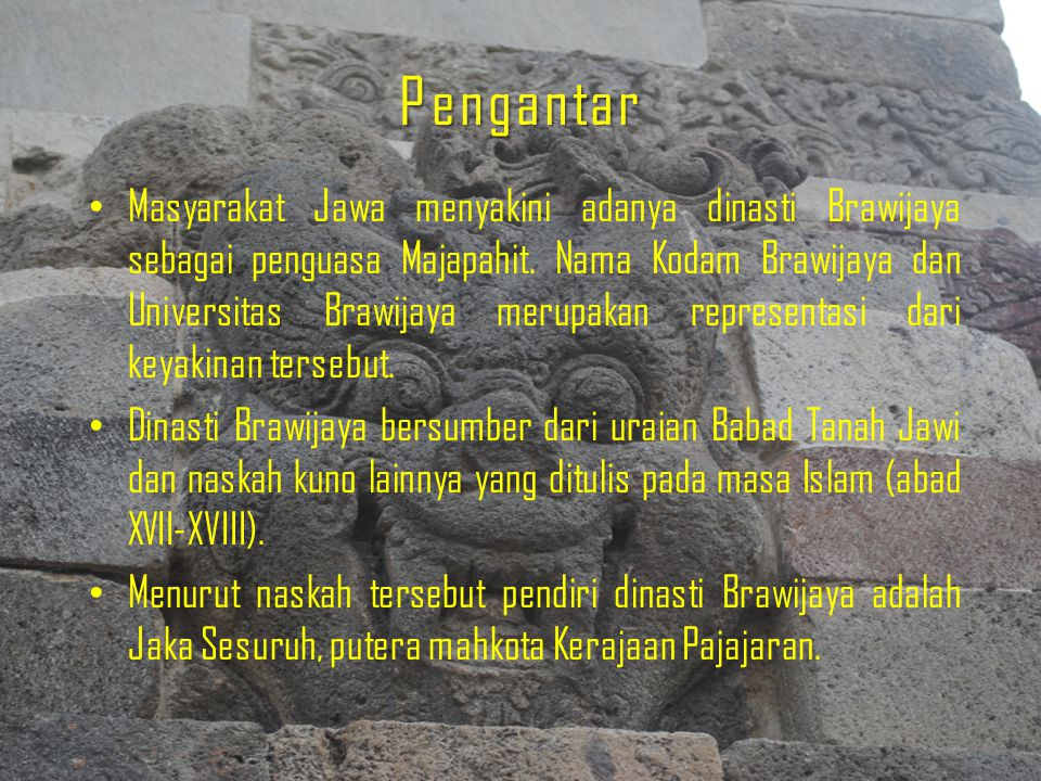 Pengantar Masyarakat Jawa menyakini adanya dinasti Brawijaya sebagai penguasa Majapahit. Nama Kodam Brawijaya dan Universitas Brawijaya merupakan repr
