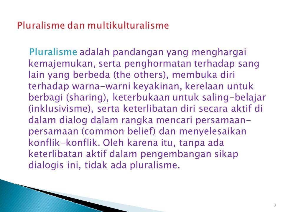Pluralisme adalah pandangan yang menghargai kemajemukan, serta penghormatan terhadap sang lain yang berbeda (the others), membuka diri terhadap warna-