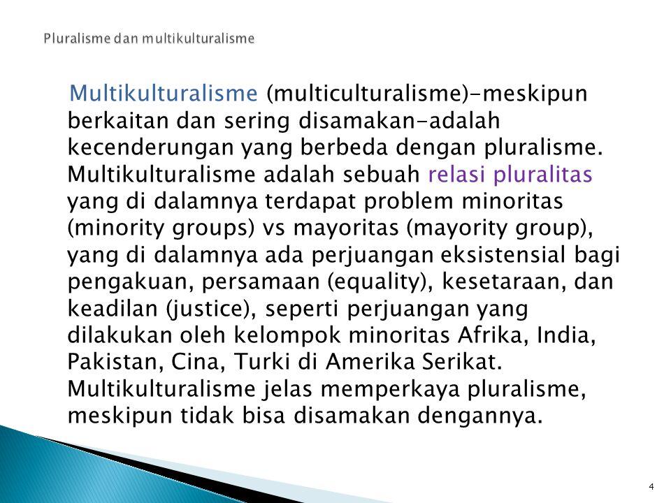 Multikulturalisme (multiculturalisme)-meskipun berkaitan dan sering disamakan-adalah kecenderungan yang berbeda dengan pluralisme. Multikulturalisme a
