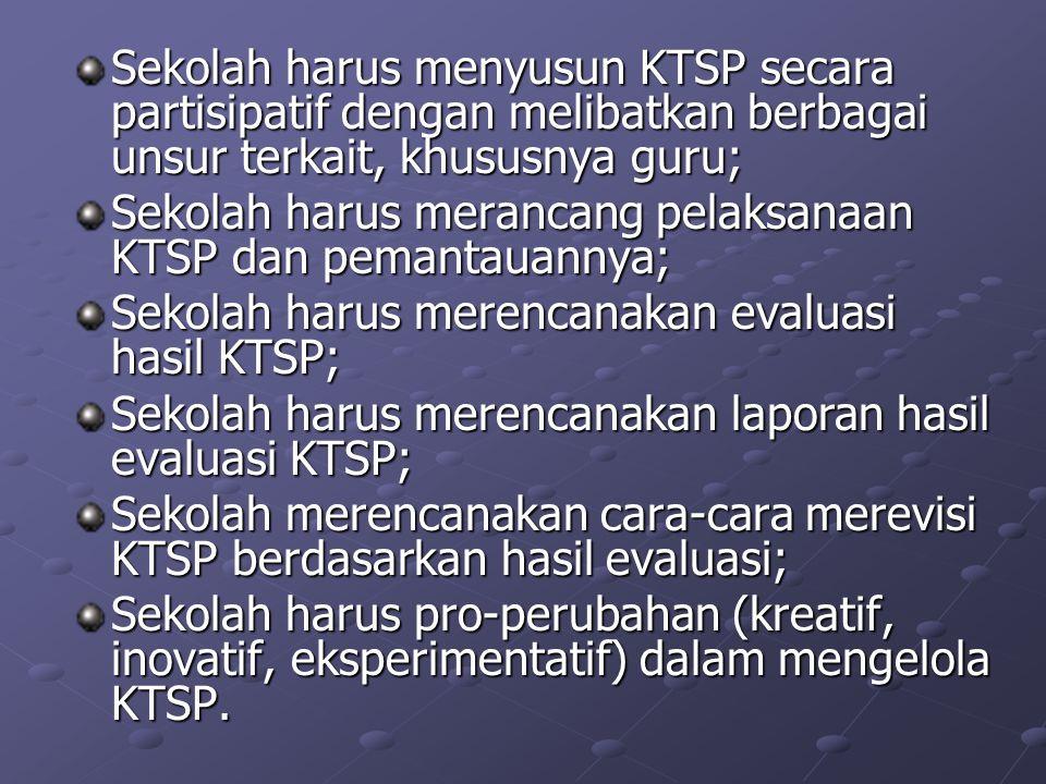 Sekolah harus menyusun KTSP secara partisipatif dengan melibatkan berbagai unsur terkait, khususnya guru; Sekolah harus merancang pelaksanaan KTSP dan