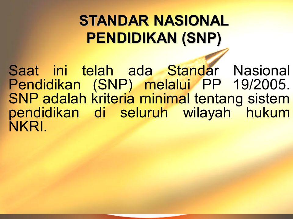 STANDAR NASIONAL PENDIDIKAN (SNP) Saat ini telah ada Standar Nasional Pendidikan (SNP) melalui PP 19/2005. SNP adalah kriteria minimal tentang sistem
