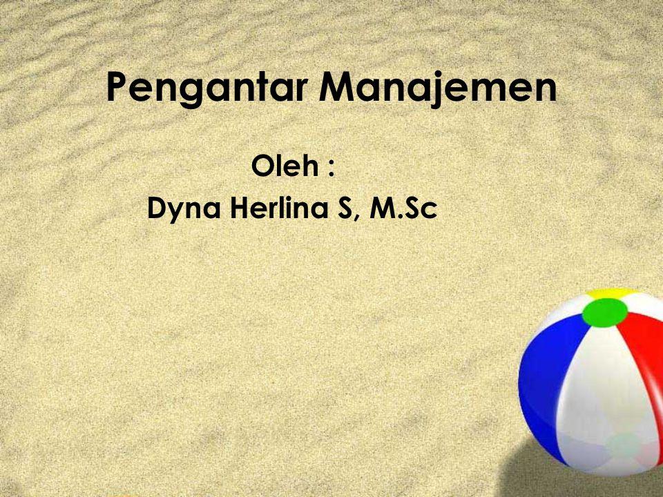 Pengantar Manajemen Oleh : Dyna Herlina S, M.Sc