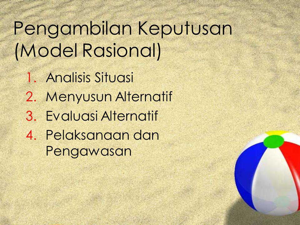 Pengambilan Keputusan (Model Rasional) 1.Analisis Situasi 2.Menyusun Alternatif 3.Evaluasi Alternatif 4.Pelaksanaan dan Pengawasan