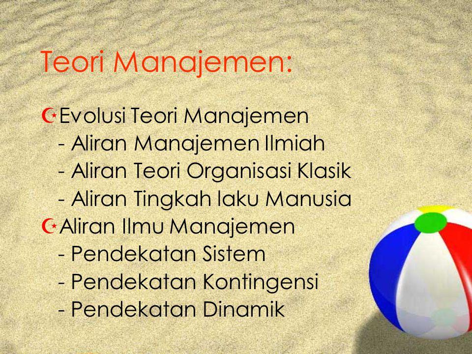 Teori Manajemen: ZEvolusi Teori Manajemen - Aliran Manajemen Ilmiah - Aliran Teori Organisasi Klasik - Aliran Tingkah laku Manusia ZAliran Ilmu Manajemen - Pendekatan Sistem - Pendekatan Kontingensi - Pendekatan Dinamik