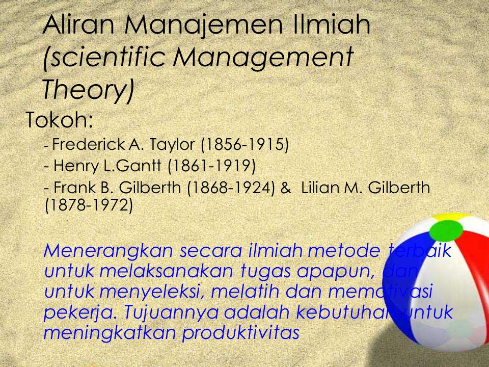 Aliran Manajemen Ilmiah (scientific Management Theory) Tokoh: - Frederick A. Taylor (1856-1915) - Henry L.Gantt (1861-1919) - Frank B. Gilberth (1868-