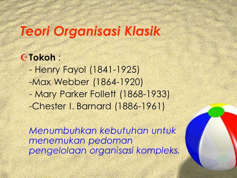 Teori Organisasi Klasik Z Tokoh : - Henry Fayol (1841-1925) -Max Webber (1864-1920) - Mary Parker Follett (1868-1933) -Chester I. Barnard (1886-1961)