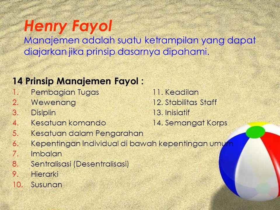 Henry Fayol Manajemen adalah suatu ketrampilan yang dapat diajarkan jika prinsip dasarnya dipahami. 14 Prinsip Manajemen Fayol : 1.Pembagian Tugas 11.