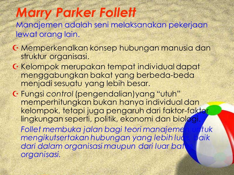 Marry Parker Follett Manajemen adalah seni melaksanakan pekerjaan lewat orang lain. ZMemperkenalkan konsep hubungan manusia dan struktur organisasi. Z