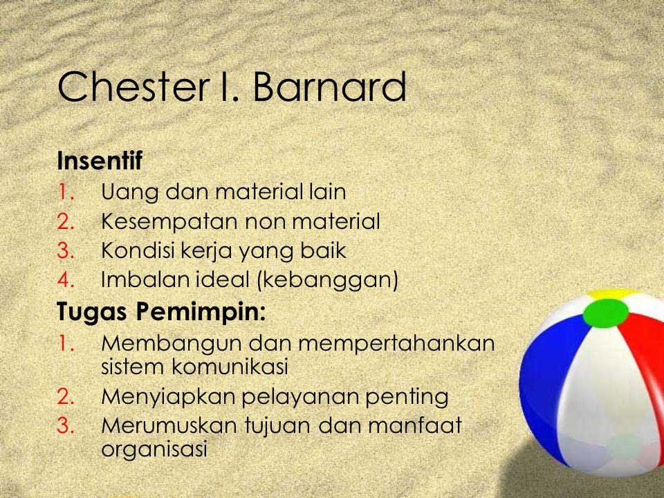 Chester I. Barnard Insentif 1.Uang dan material lain 2.Kesempatan non material 3.Kondisi kerja yang baik 4.Imbalan ideal (kebanggan) Tugas Pemimpin: 1
