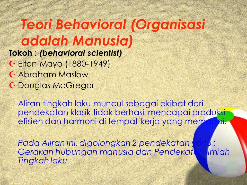 Teori Behavioral (Organisasi adalah Manusia) Tokoh : (behavioral scientist) ZElton Mayo (1880-1949) ZAbraham Maslow ZDouglas McGregor Aliran tingkah l