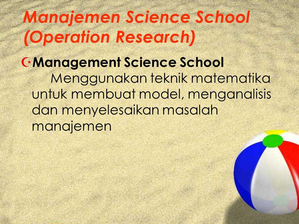 Manajemen Science School (Operation Research) Z Management Science School Menggunakan teknik matematika untuk membuat model, menganalisis dan menyelesaikan masalah manajemen