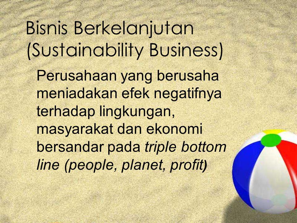 Bisnis Berkelanjutan (Sustainability Business) Perusahaan yang berusaha meniadakan efek negatifnya terhadap lingkungan, masyarakat dan ekonomi bersandar pada triple bottom line (people, planet, profit )