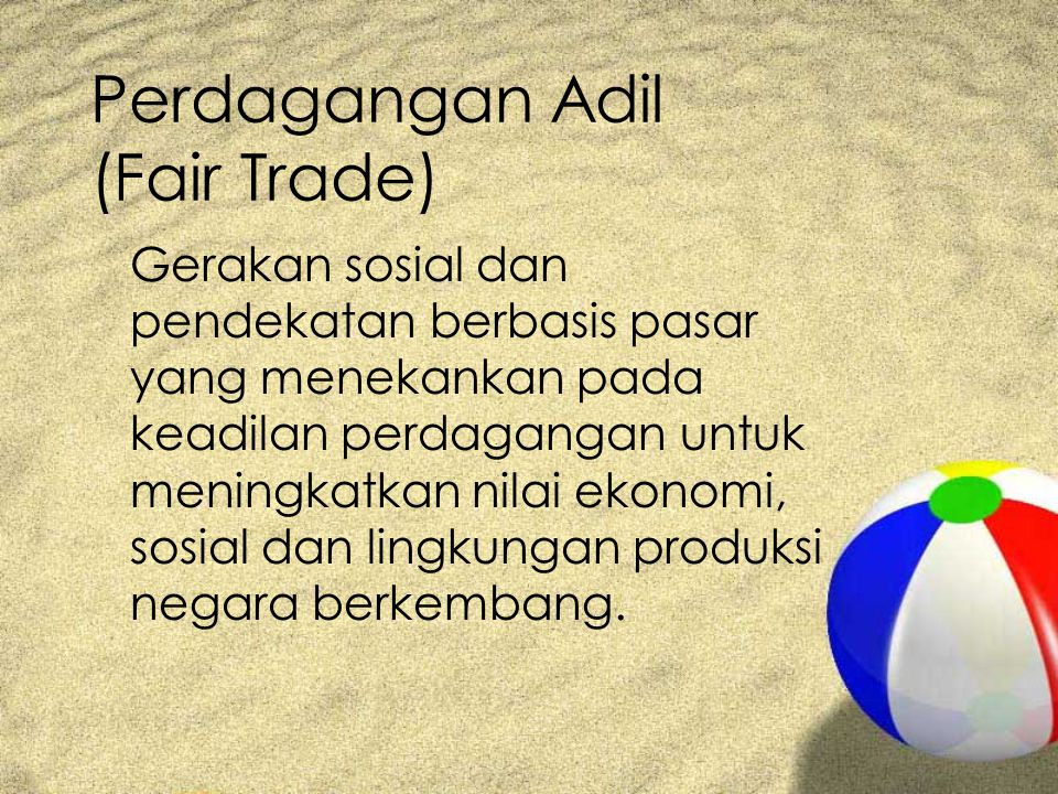 Perdagangan Adil (Fair Trade) Gerakan sosial dan pendekatan berbasis pasar yang menekankan pada keadilan perdagangan untuk meningkatkan nilai ekonomi, sosial dan lingkungan produksi negara berkembang.