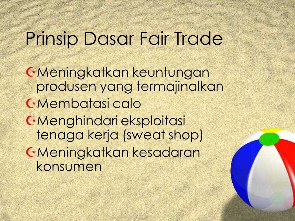 Prinsip Dasar Fair Trade ZMeningkatkan keuntungan produsen yang termajinalkan ZMembatasi calo ZMenghindari eksploitasi tenaga kerja (sweat shop) ZMeningkatkan kesadaran konsumen