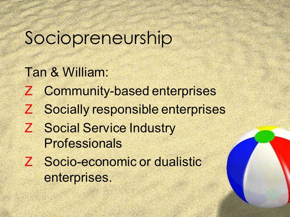 Sociopreneurship Tan & William: ZCommunity-based enterprises ZSocially responsible enterprises ZSocial Service Industry Professionals ZSocio-economic or dualistic enterprises.