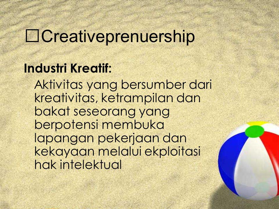 Creativeprenuership Industri Kreatif: Aktivitas yang bersumber dari kreativitas, ketrampilan dan bakat seseorang yang berpotensi membuka lapangan pekerjaan dan kekayaan melalui ekploitasi hak intelektual