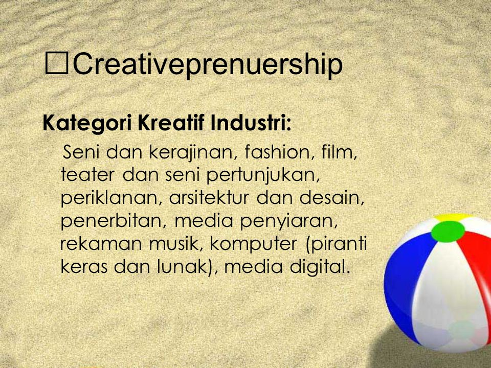 Creativeprenuership Kategori Kreatif Industri: Seni dan kerajinan, fashion, film, teater dan seni pertunjukan, periklanan, arsitektur dan desain, penerbitan, media penyiaran, rekaman musik, komputer (piranti keras dan lunak), media digital.