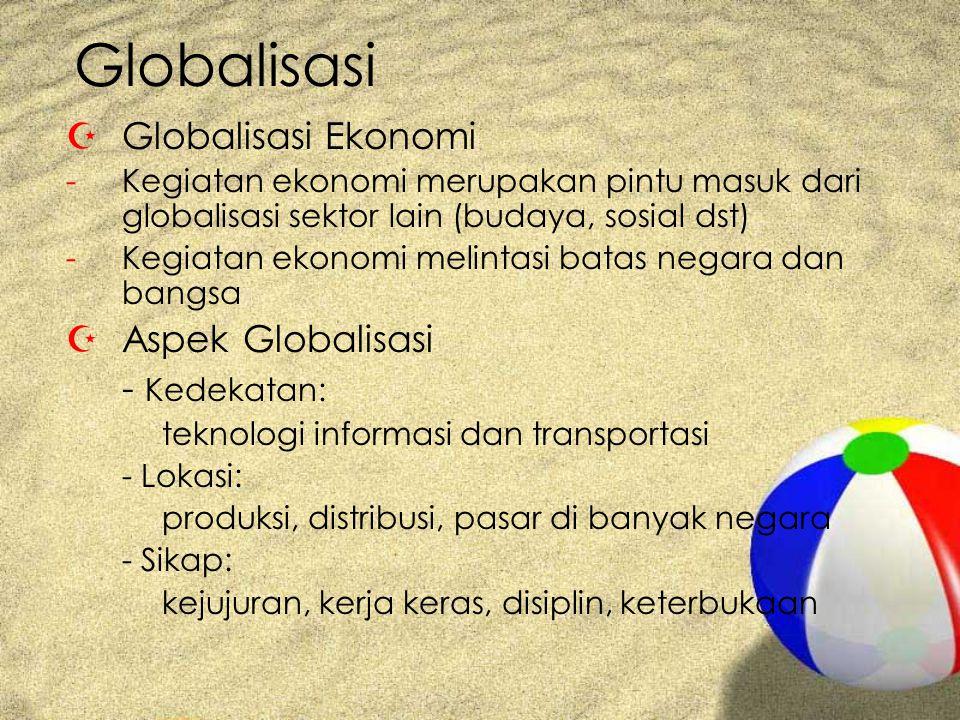 Globalisasi ZGlobalisasi Ekonomi -Kegiatan ekonomi merupakan pintu masuk dari globalisasi sektor lain (budaya, sosial dst) -Kegiatan ekonomi melintasi batas negara dan bangsa ZAspek Globalisasi - Kedekatan: teknologi informasi dan transportasi - Lokasi: produksi, distribusi, pasar di banyak negara - Sikap: kejujuran, kerja keras, disiplin, keterbukaan