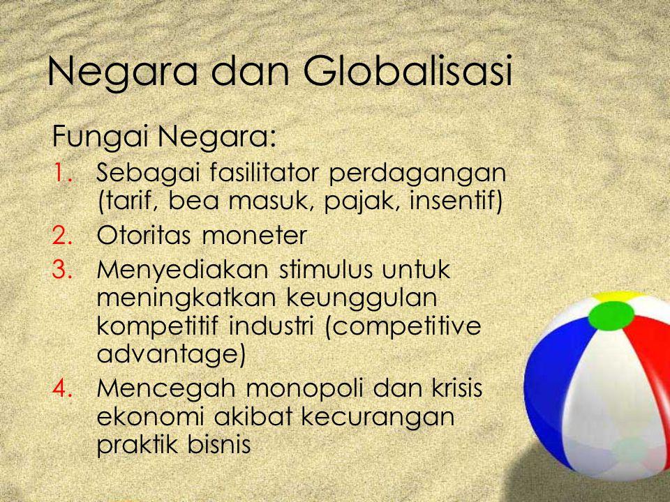 Negara dan Globalisasi Fungai Negara: 1.Sebagai fasilitator perdagangan (tarif, bea masuk, pajak, insentif) 2.Otoritas moneter 3.Menyediakan stimulus