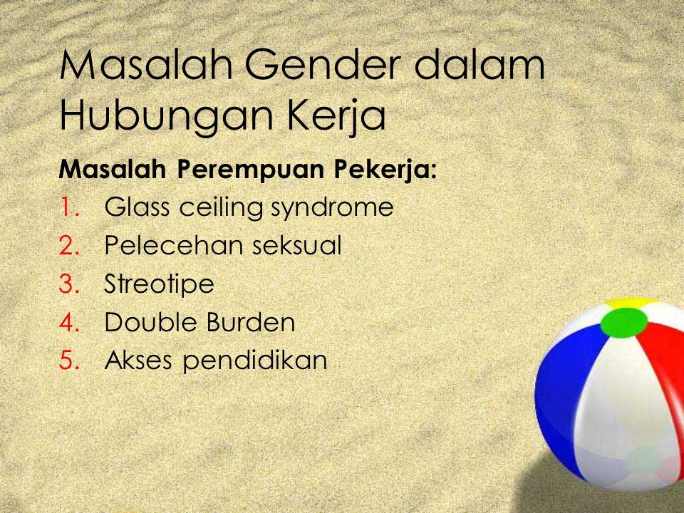 Masalah Gender dalam Hubungan Kerja Masalah Perempuan Pekerja: 1.Glass ceiling syndrome 2.Pelecehan seksual 3.Streotipe 4.Double Burden 5.Akses pendidikan