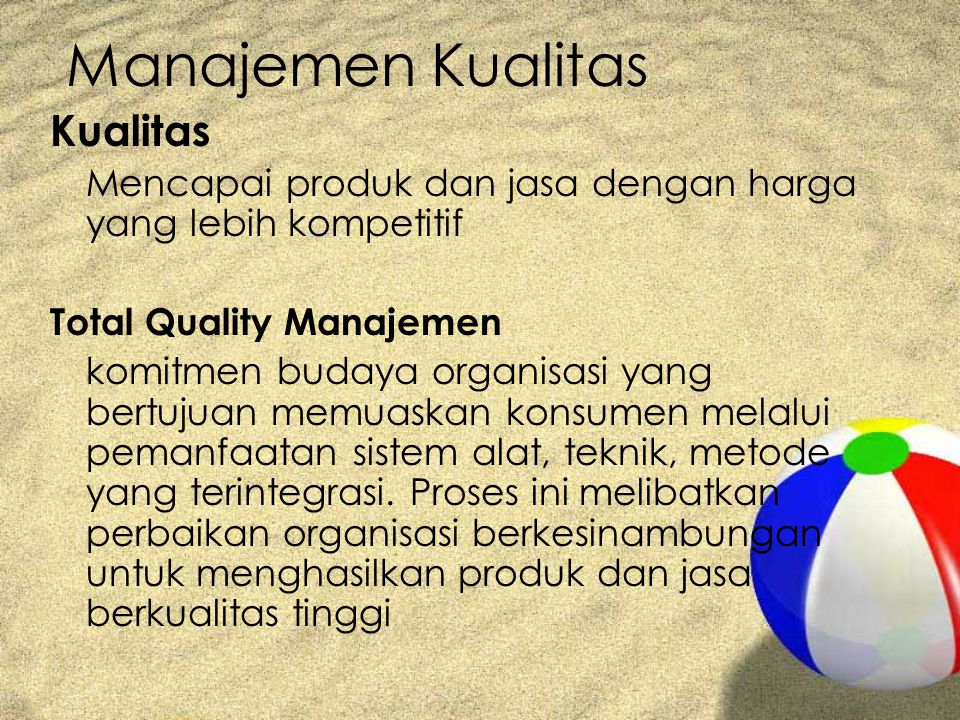Manajemen Kualitas Kualitas Mencapai produk dan jasa dengan harga yang lebih kompetitif Total Quality Manajemen komitmen budaya organisasi yang bertujuan memuaskan konsumen melalui pemanfaatan sistem alat, teknik, metode yang terintegrasi.