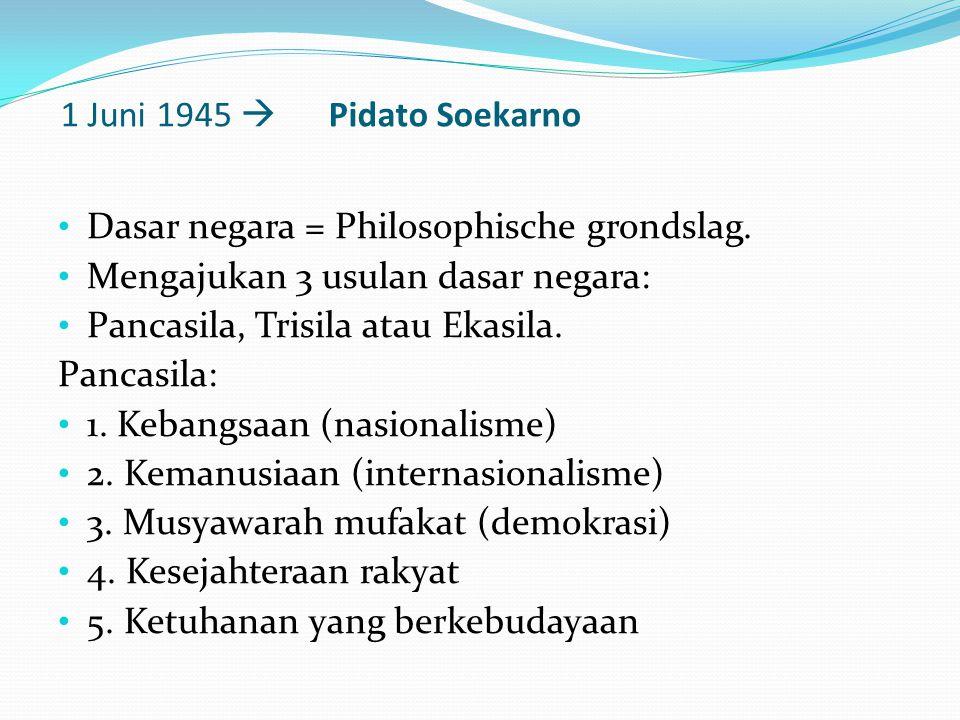 1 Juni 1945  Pidato Soekarno Dasar negara = Philosophische grondslag. Mengajukan 3 usulan dasar negara: Pancasila, Trisila atau Ekasila. Pancasila: 1