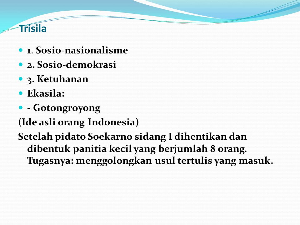 Trisila 1. Sosio-nasionalisme 2. Sosio-demokrasi 3. Ketuhanan Ekasila: - Gotongroyong (Ide asli orang Indonesia) Setelah pidato Soekarno sidang I dihe