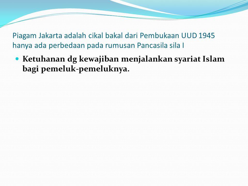 Piagam Jakarta adalah cikal bakal dari Pembukaan UUD 1945 hanya ada perbedaan pada rumusan Pancasila sila I Ketuhanan dg kewajiban menjalankan syariat
