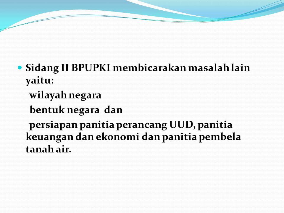 Sidang II BPUPKI membicarakan masalah lain yaitu: wilayah negara bentuk negara dan persiapan panitia perancang UUD, panitia keuangan dan ekonomi dan p