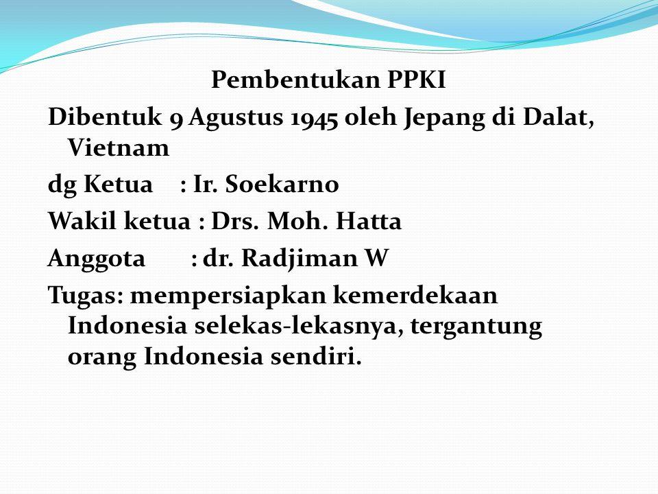 Pembentukan PPKI Dibentuk 9 Agustus 1945 oleh Jepang di Dalat, Vietnam dg Ketua: Ir. Soekarno Wakil ketua : Drs. Moh. Hatta Anggota : dr. Radjiman W T