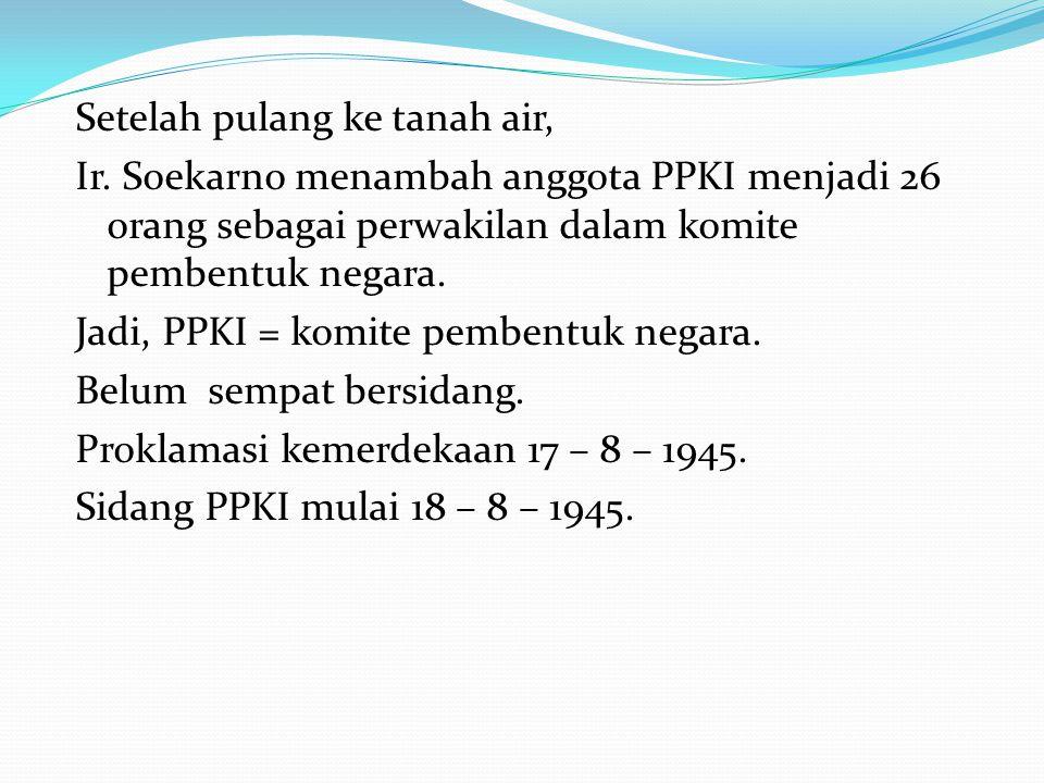 Setelah pulang ke tanah air, Ir. Soekarno menambah anggota PPKI menjadi 26 orang sebagai perwakilan dalam komite pembentuk negara. Jadi, PPKI = komite