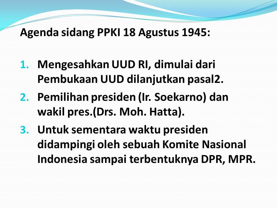 Agenda sidang PPKI 18 Agustus 1945: 1. Mengesahkan UUD RI, dimulai dari Pembukaan UUD dilanjutkan pasal2. 2. Pemilihan presiden (Ir. Soekarno) dan wak