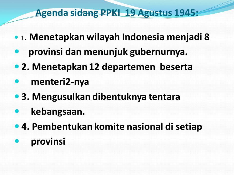 Agenda sidang PPKI 19 Agustus 1945: 1. Menetapkan wilayah Indonesia menjadi 8 provinsi dan menunjuk gubernurnya. 2. Menetapkan 12 departemen beserta m