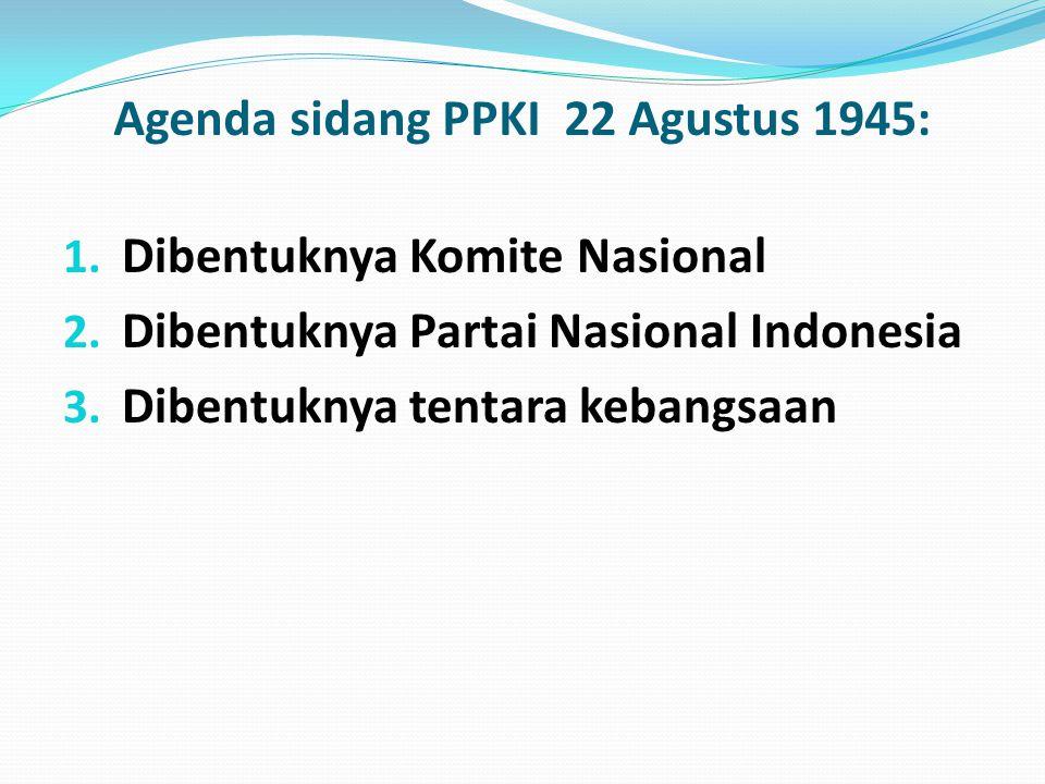 Agenda sidang PPKI 22 Agustus 1945: 1. Dibentuknya Komite Nasional 2. Dibentuknya Partai Nasional Indonesia 3. Dibentuknya tentara kebangsaan