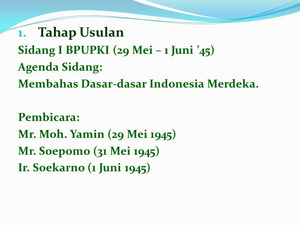1. Tahap Usulan Sidang I BPUPKI (29 Mei – 1 Juni '45) Agenda Sidang: Membahas Dasar-dasar Indonesia Merdeka. Pembicara: Mr. Moh. Yamin (29 Mei 1945) M